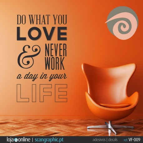DO WHAT YOU LOVE & NEVER WORK a day in your LIFE - ref: VF-009